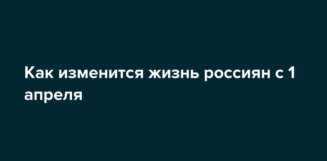 Никаких шуток: как изменится жизнь россиян с 1 апреля 2017
